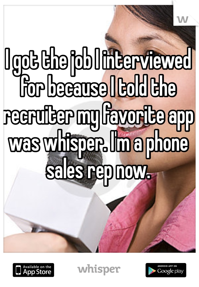 I got the job I interviewed for because I told the recruiter my favorite app was whisper. I'm a phone sales rep now.