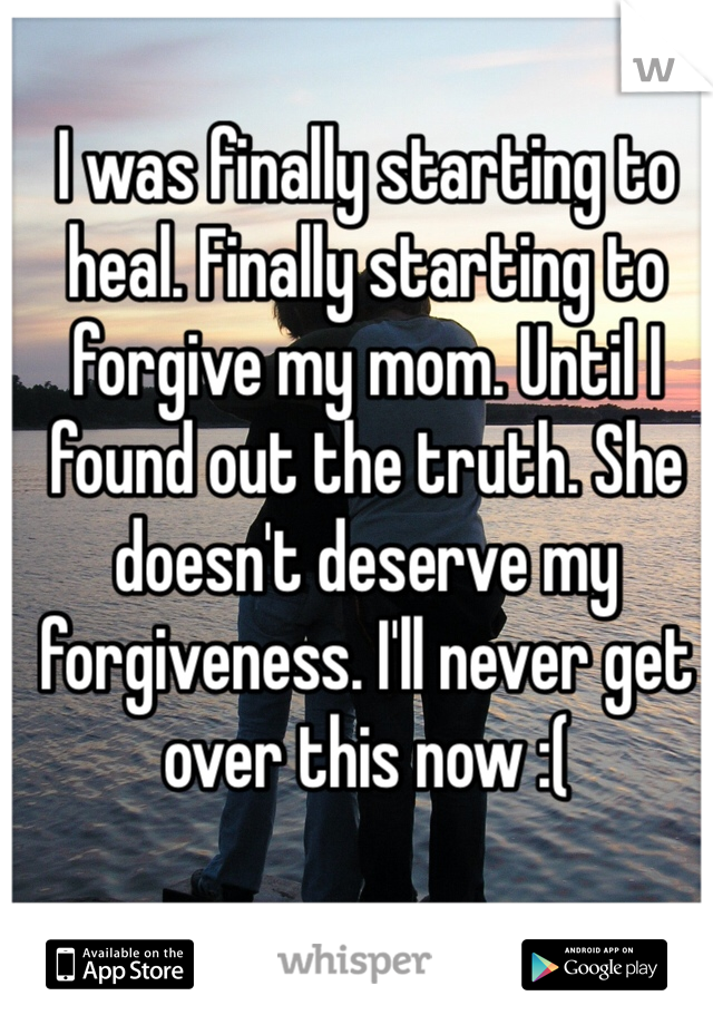 I was finally starting to heal. Finally starting to forgive my mom. Until I found out the truth. She doesn't deserve my forgiveness. I'll never get over this now :(