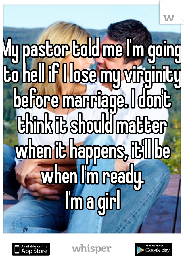 My pastor told me I'm going to hell if I lose my virginity before marriage. I don't think it should matter when it happens, it'll be when I'm ready.  I'm a girl