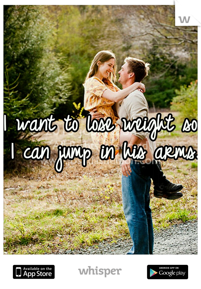 I want to lose weight so I can jump in his arms.