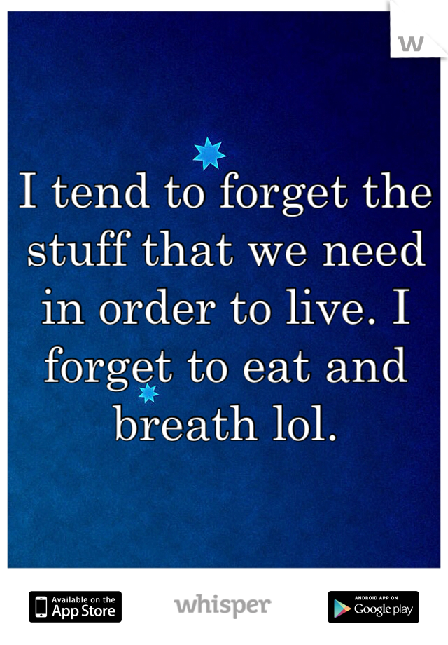 I tend to forget the stuff that we need in order to live. I forget to eat and breath lol.