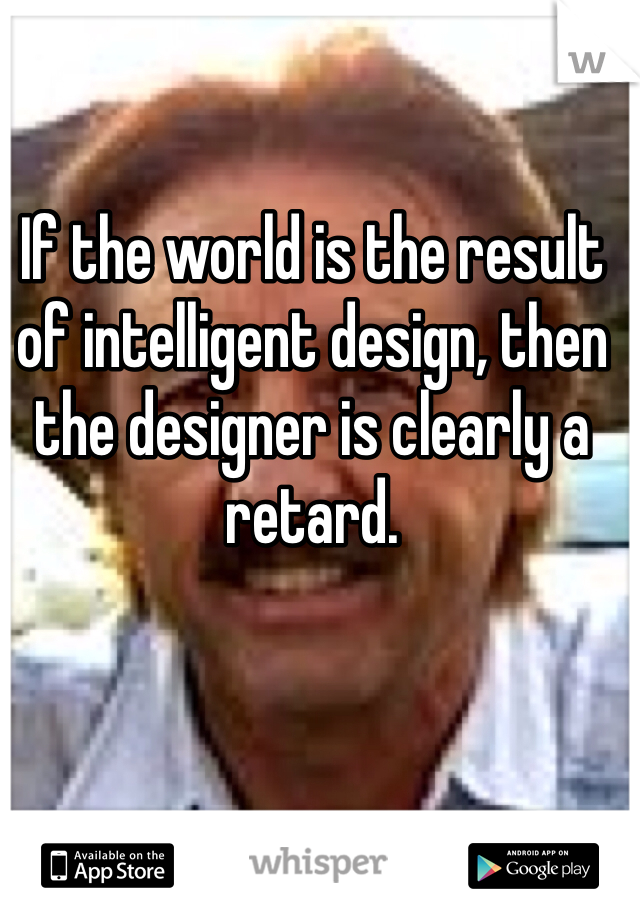 If the world is the result of intelligent design, then the designer is clearly a retard.