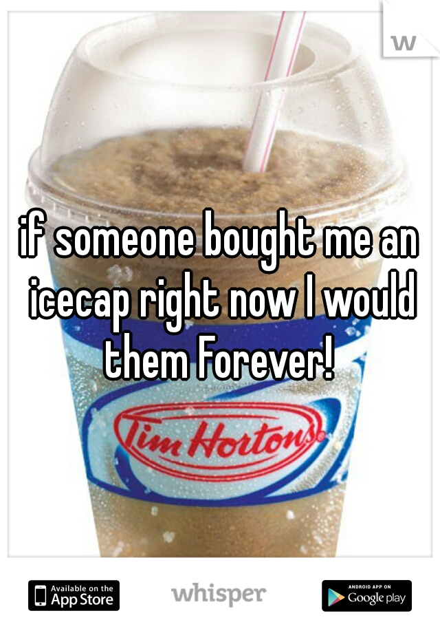 if someone bought me an icecap right now I would them Forever!