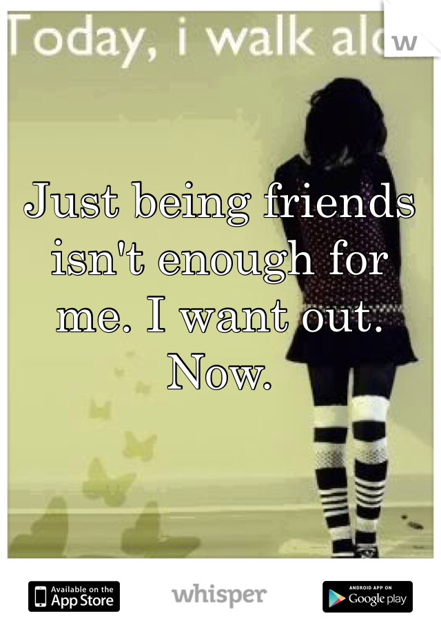 Just being friends isn't enough for me. I want out. Now.