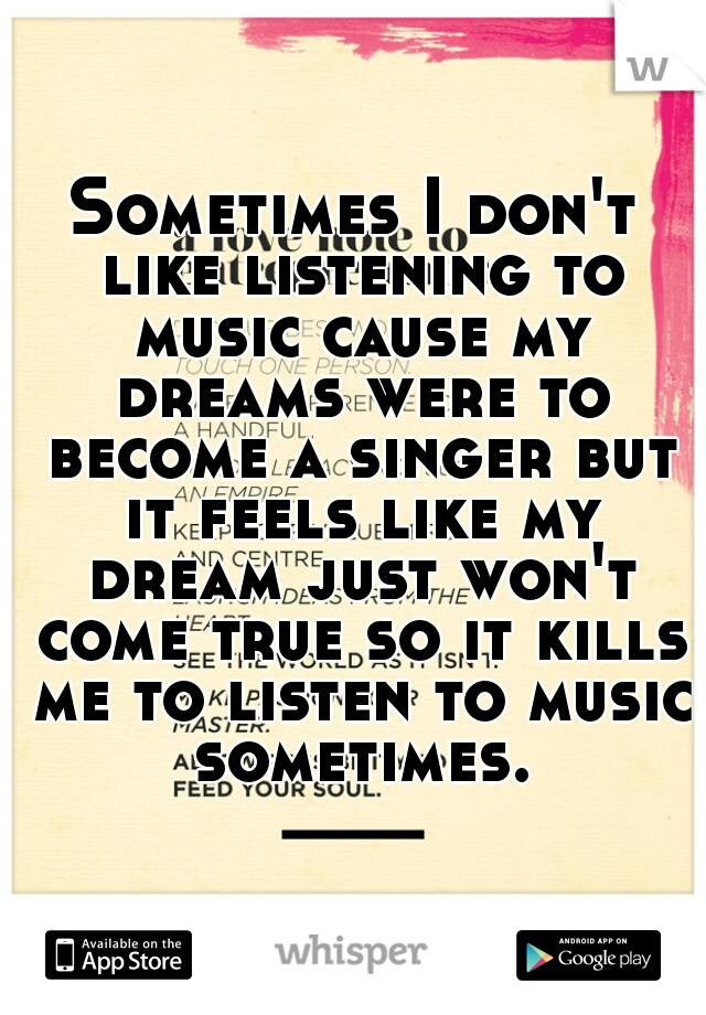 Sometimes I don't like listening to music cause my dreams were to become a singer but it feels like my dream just won't come true so it kills me to listen to music sometimes.