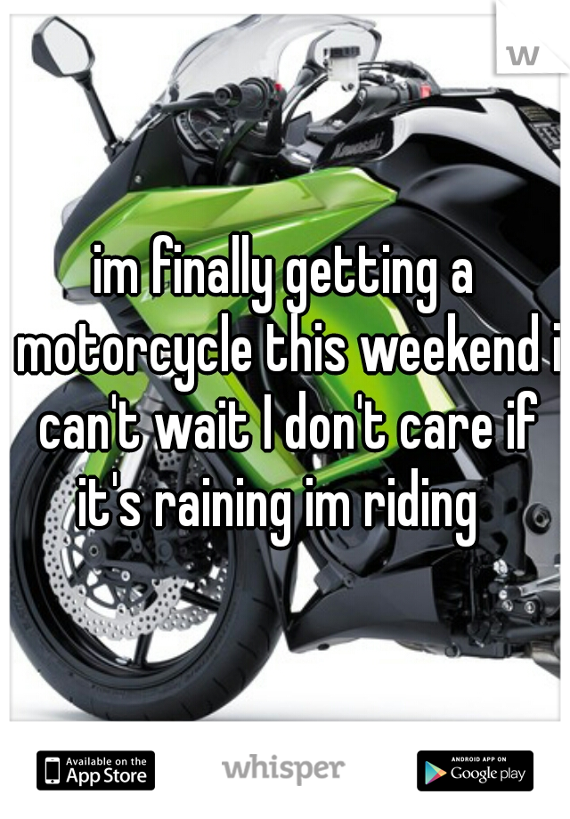im finally getting a motorcycle this weekend i can't wait I don't care if it's raining im riding