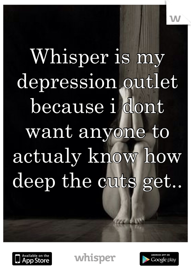 Whisper is my depression outlet because i dont want anyone to actualy know how deep the cuts get..