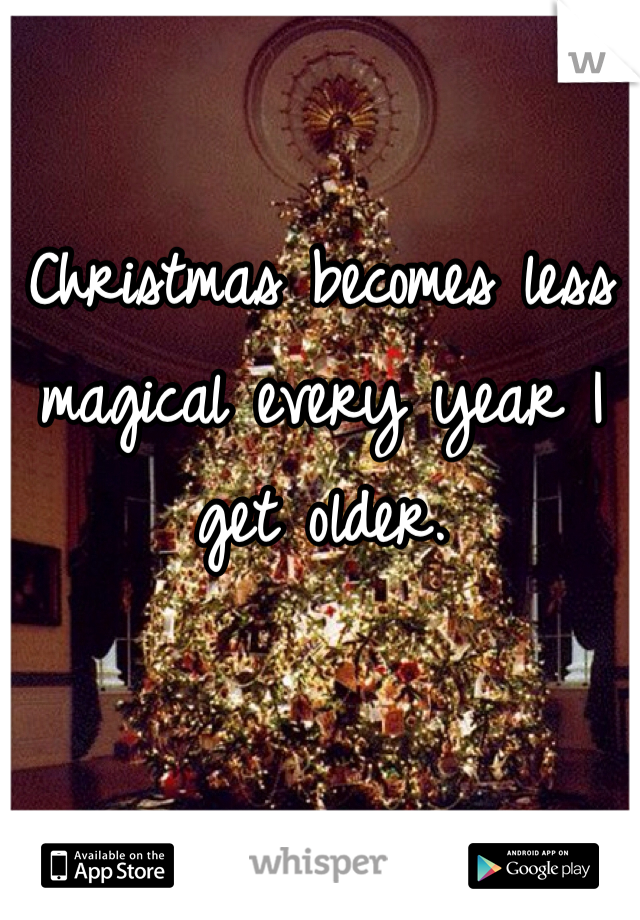 Christmas becomes less magical every year I get older.