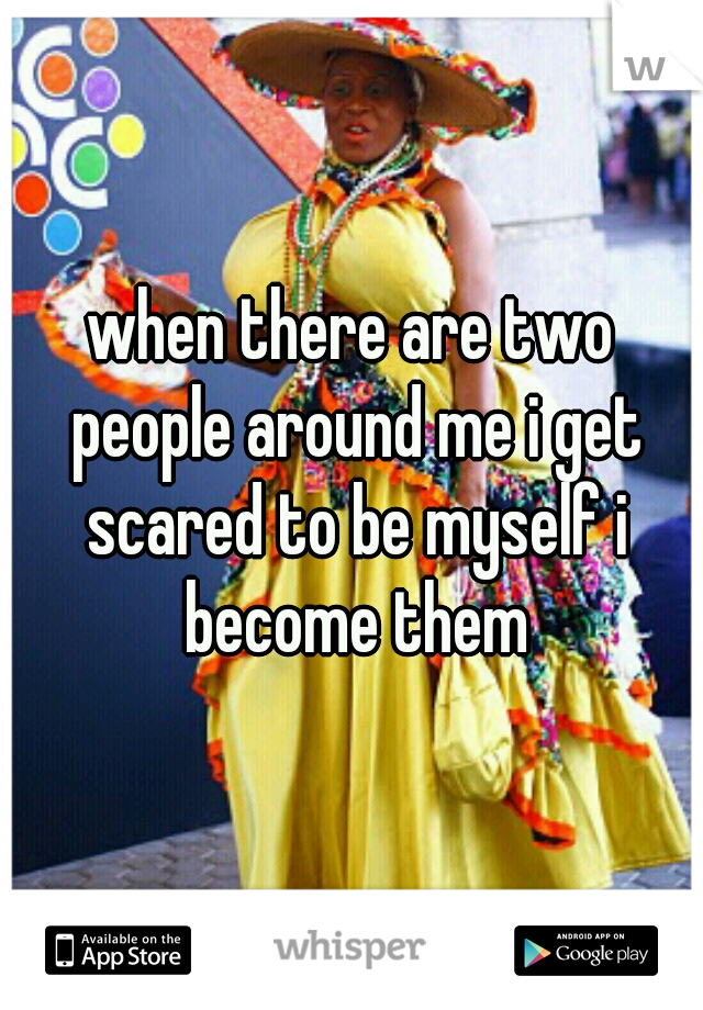 when there are two people around me i get scared to be myself i become them