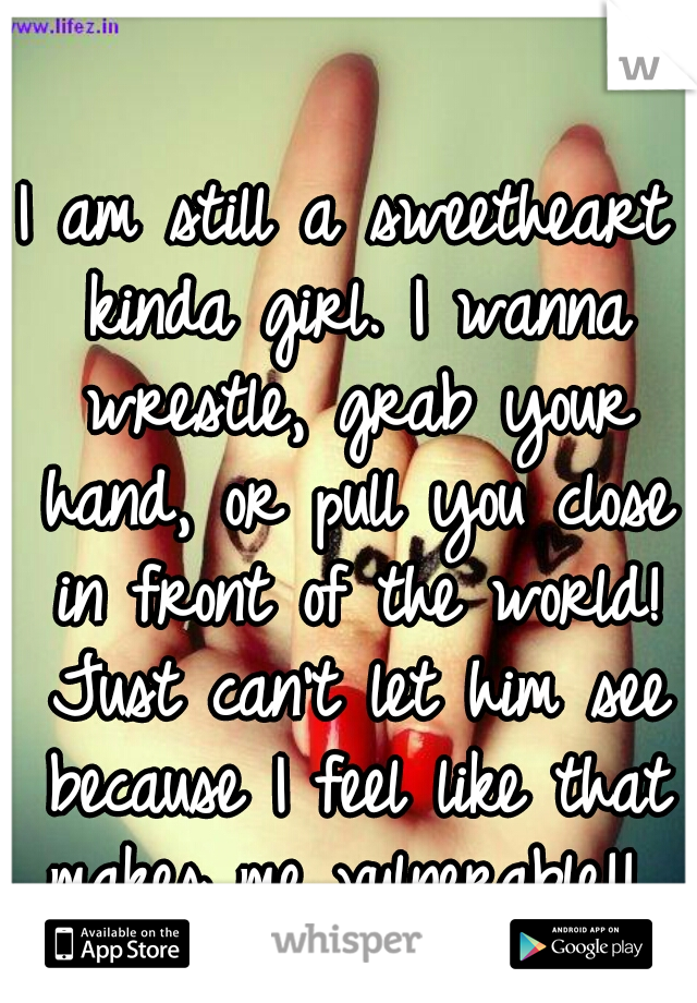 I am still a sweetheart kinda girl. I wanna wrestle, grab your hand, or pull you close in front of the world! Just can't let him see because I feel like that makes me vulnerable!!