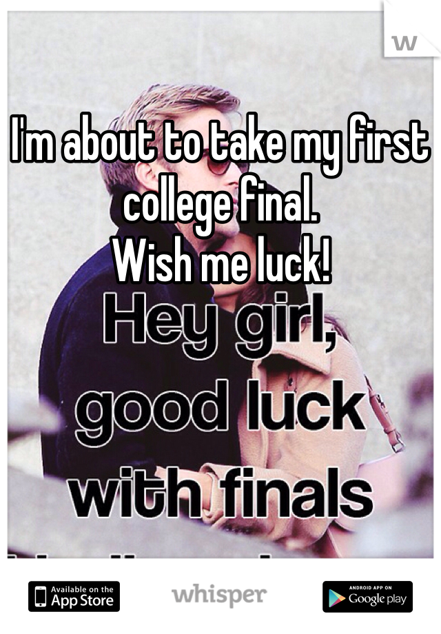 I'm about to take my first college final. Wish me luck!