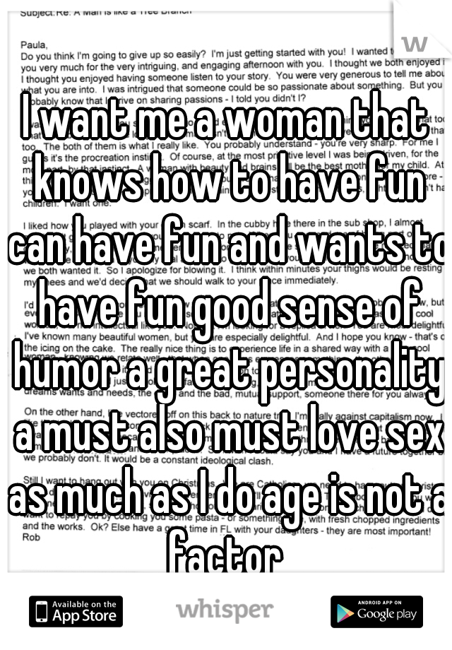 I want me a woman that knows how to have fun can have fun and wants to have fun good sense of humor a great personality a must also must love sex as much as I do age is not a factor