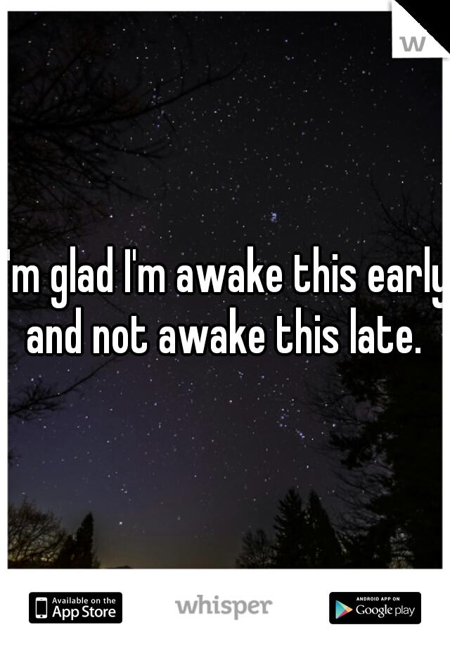 I'm glad I'm awake this early and not awake this late.
