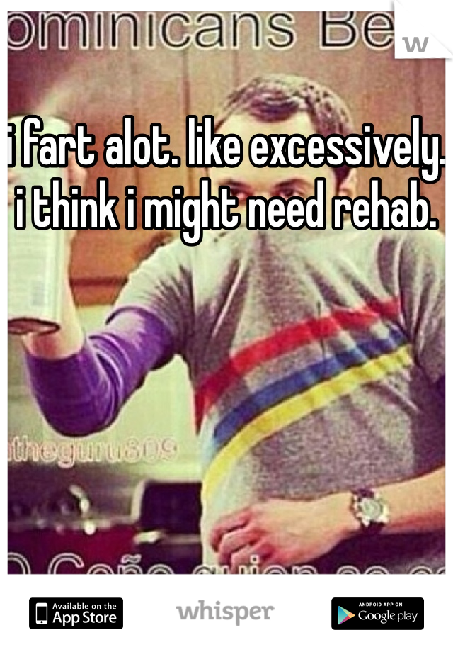 i fart alot. like excessively. i think i might need rehab.
