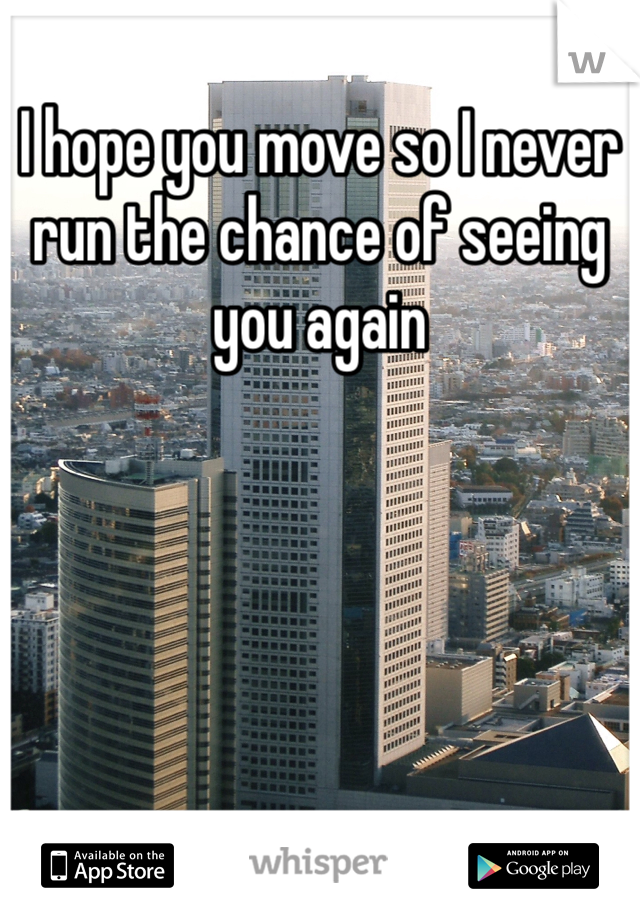 I hope you move so I never run the chance of seeing you again