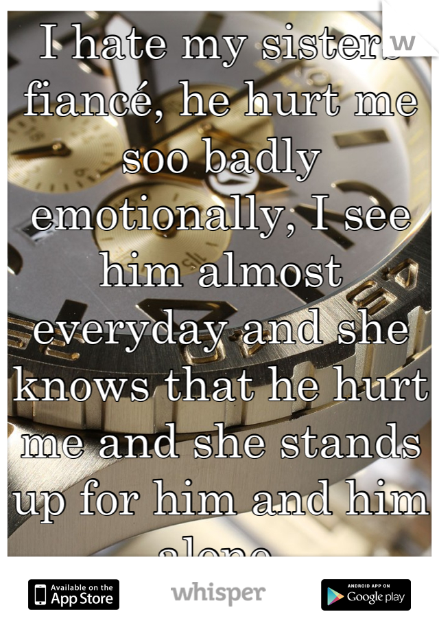 I hate my sisters fiancé, he hurt me soo badly emotionally, I see him almost everyday and she knows that he hurt me and she stands up for him and him alone