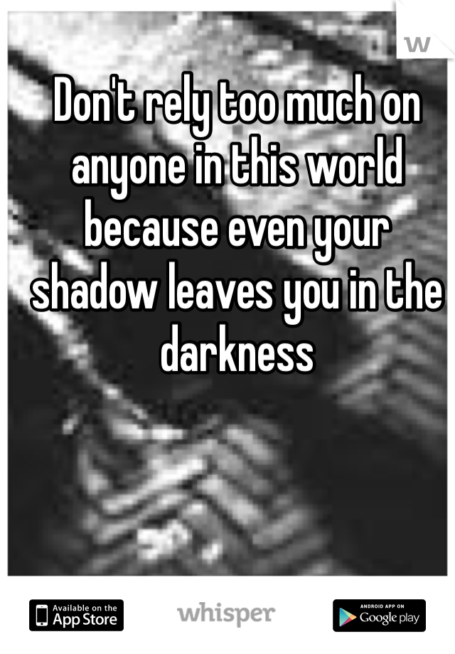 Don't rely too much on anyone in this world because even your shadow leaves you in the darkness