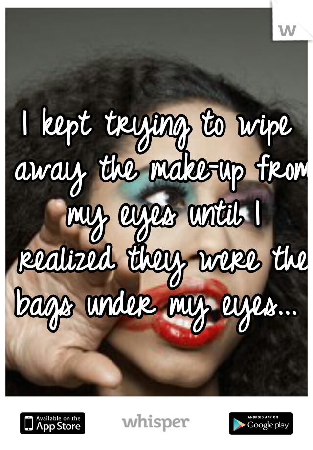 I kept trying to wipe away the make-up from my eyes until I realized they were the bags under my eyes...