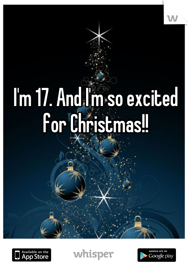 I'm 17. And I'm so excited for Christmas!!