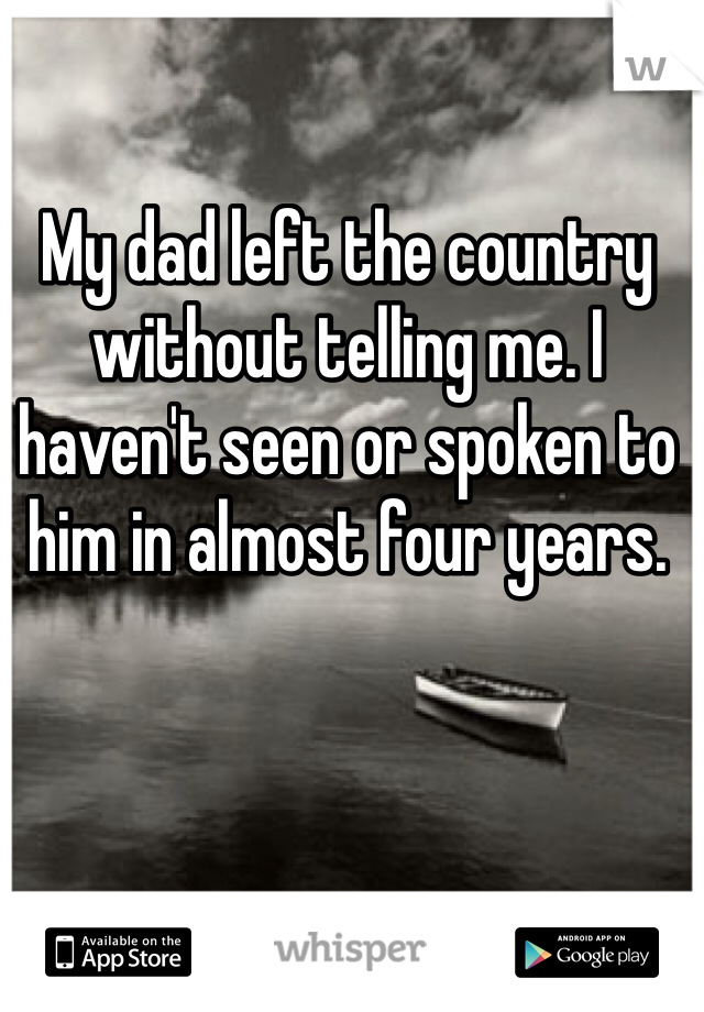 My dad left the country without telling me. I haven't seen or spoken to him in almost four years.