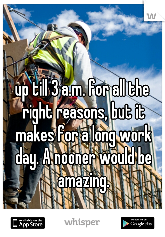 up till 3 a.m. for all the right reasons, but it makes for a long work day. A nooner would be amazing.