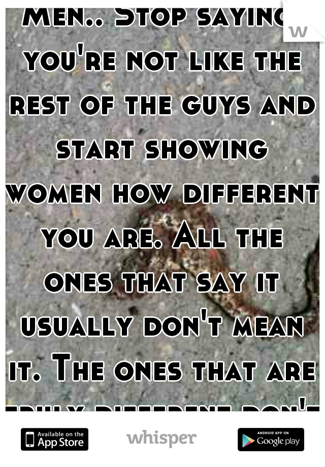 Men.. Stop saying you're not like the rest of the guys and start showing women how different you are. All the ones that say it usually don't mean it. The ones that are truly different don't have to