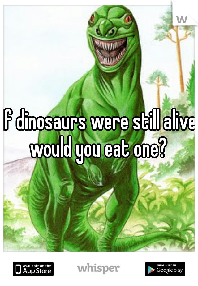 If dinosaurs were still alive would you eat one?