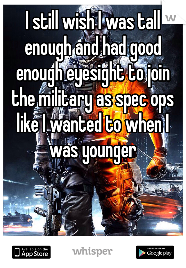I still wish I was tall enough and had good enough eyesight to join the military as spec ops like I wanted to when I was younger