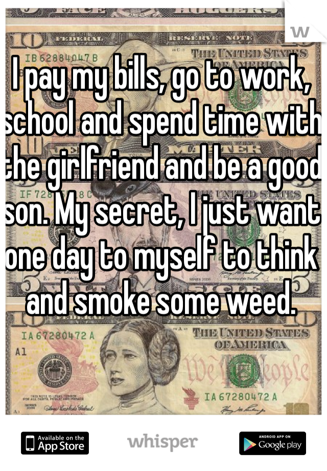 I pay my bills, go to work, school and spend time with the girlfriend and be a good son. My secret, I just want one day to myself to think and smoke some weed.