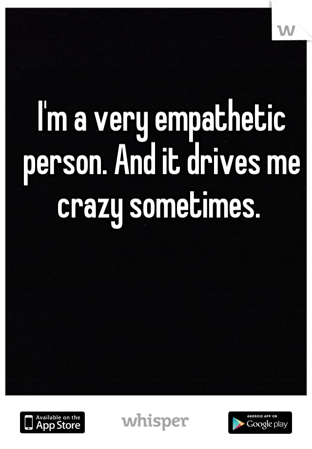 I'm a very empathetic person. And it drives me crazy sometimes.