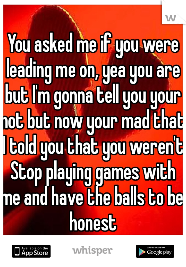 You asked me if you were leading me on, yea you are but I'm gonna tell you your not but now your mad that I told you that you weren't Stop playing games with me and have the balls to be honest