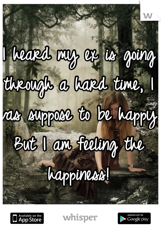 I heard my ex is going through a hard time, I was suppose to be happy. But I am feeling the happiness!