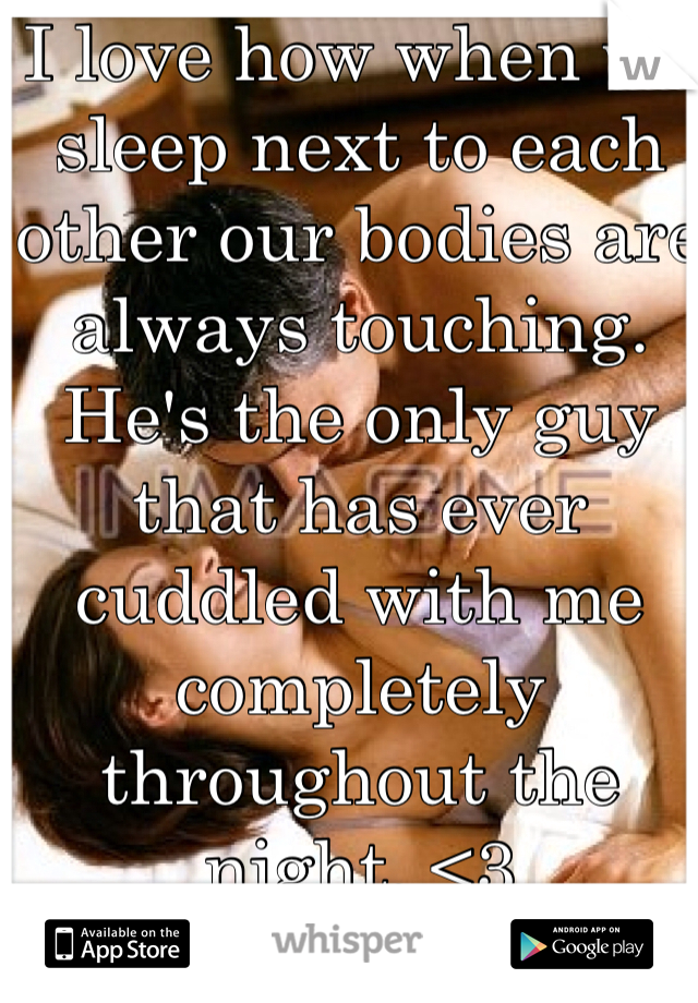 I love how when we sleep next to each other our bodies are always touching. He's the only guy that has ever cuddled with me completely throughout the night. <3