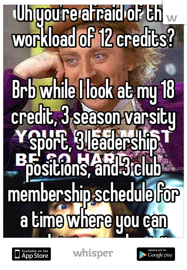 Oh you're afraid of the workload of 12 credits?  Brb while I look at my 18 credit, 3 season varsity sport, 3 leadership positions, and 3 club membership schedule for a time where you can complain to me about it.