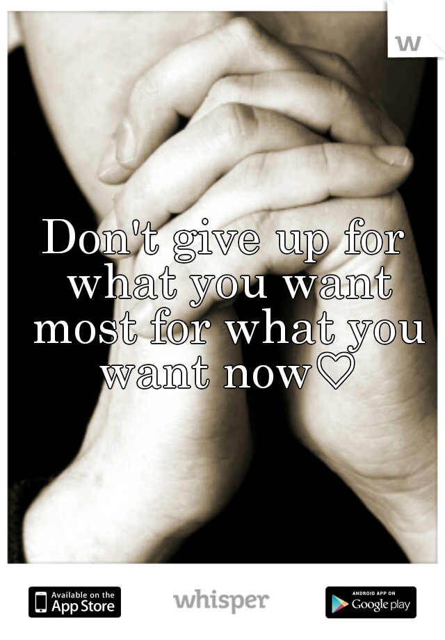 Don't give up for what you want most for what you want now♡