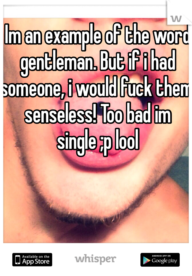 Im an example of the word gentleman. But if i had someone, i would fuck them senseless! Too bad im single ;p lool