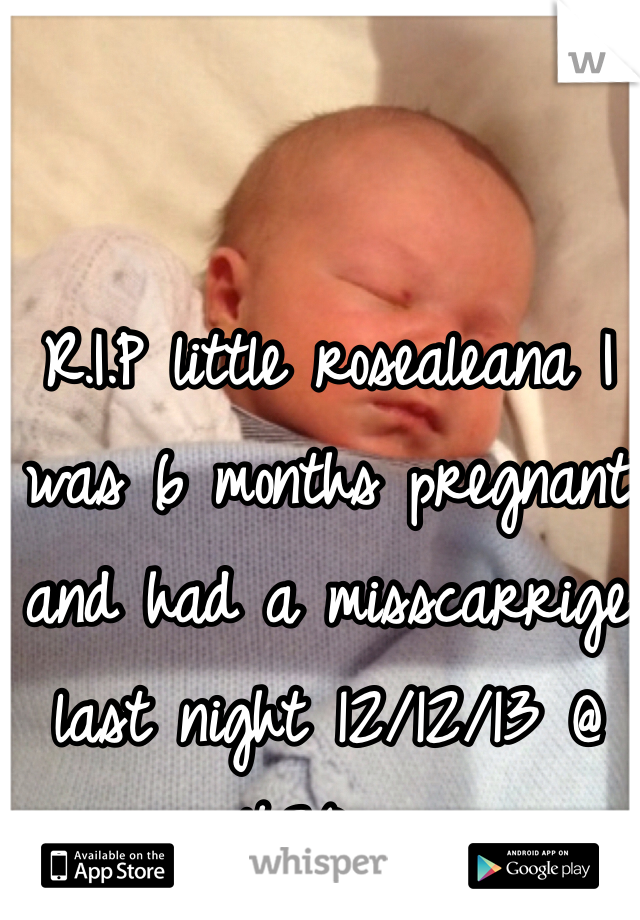 R.I.P little rosealeana I was 6 months pregnant and had a misscarrige last night 12/12/13 @ 4:30am