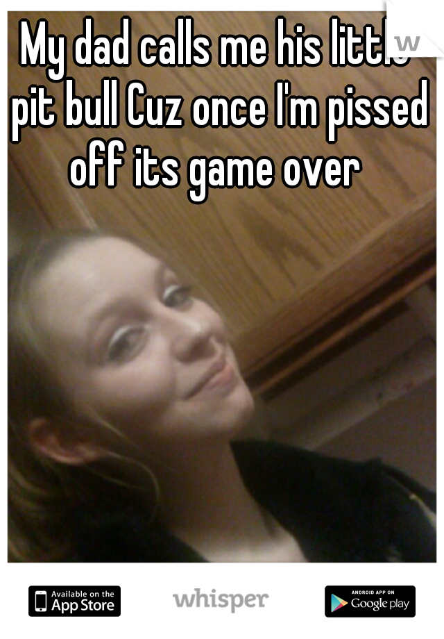 My dad calls me his little pit bull Cuz once I'm pissed off its game over