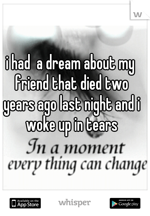 i had  a dream about my friend that died two years ago last night and i woke up in tears