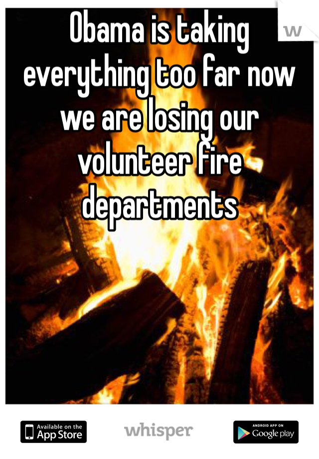 Obama is taking everything too far now we are losing our volunteer fire departments