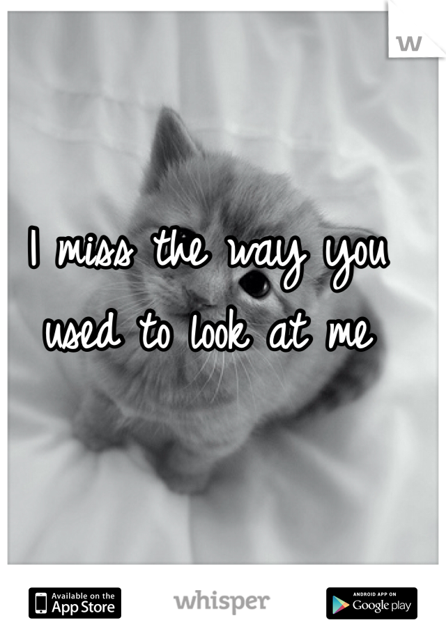 I miss the way you used to look at me