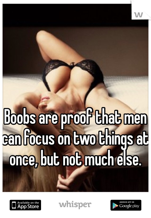 Boobs are proof that men can focus on two things at once, but not much else.