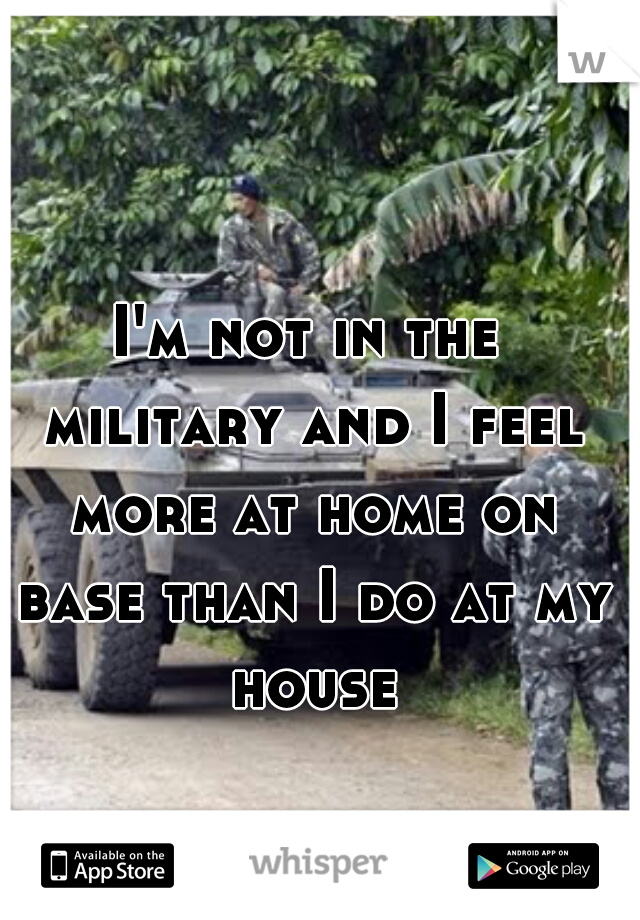 I'm not in the military and I feel more at home on base than I do at my house