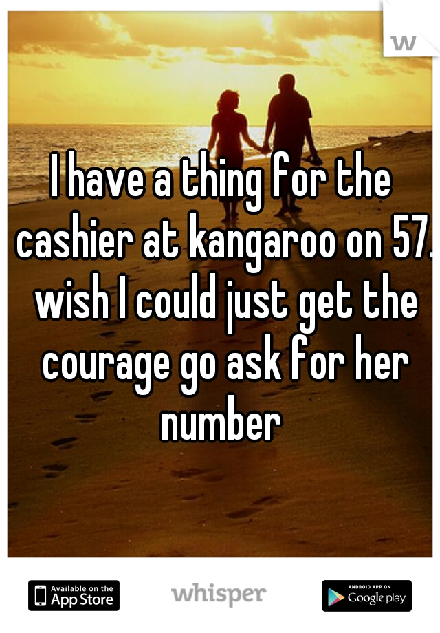 I have a thing for the cashier at kangaroo on 57. wish I could just get the courage go ask for her number
