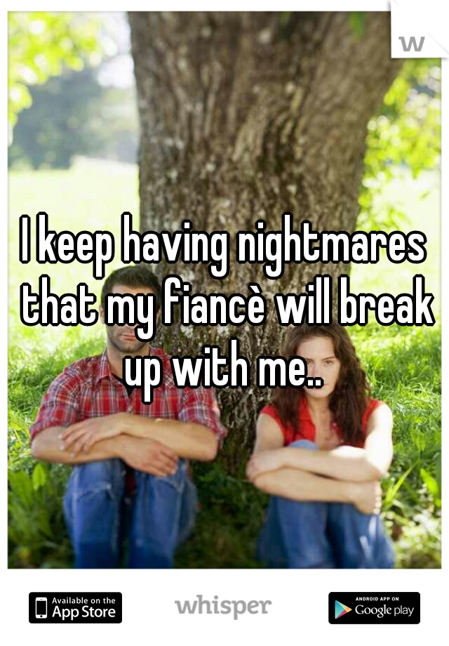 I keep having nightmares that my fiancè will break up with me..