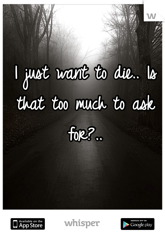 I just want to die.. Is that too much to ask for?..
