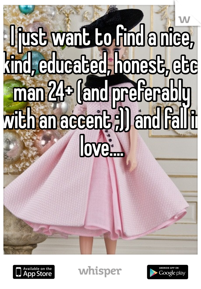 I just want to find a nice, kind, educated, honest, etc. man 24+ (and preferably with an accent ;)) and fall in love....