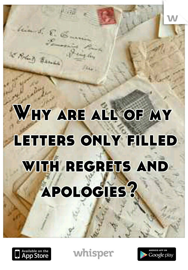 Why are all of my letters only filled with regrets and apologies?