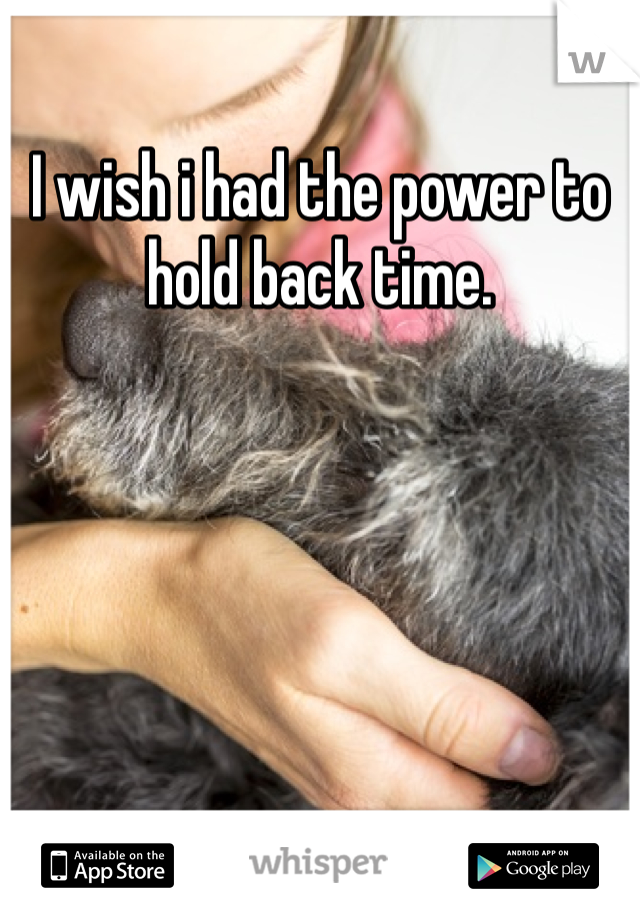 I wish i had the power to hold back time.
