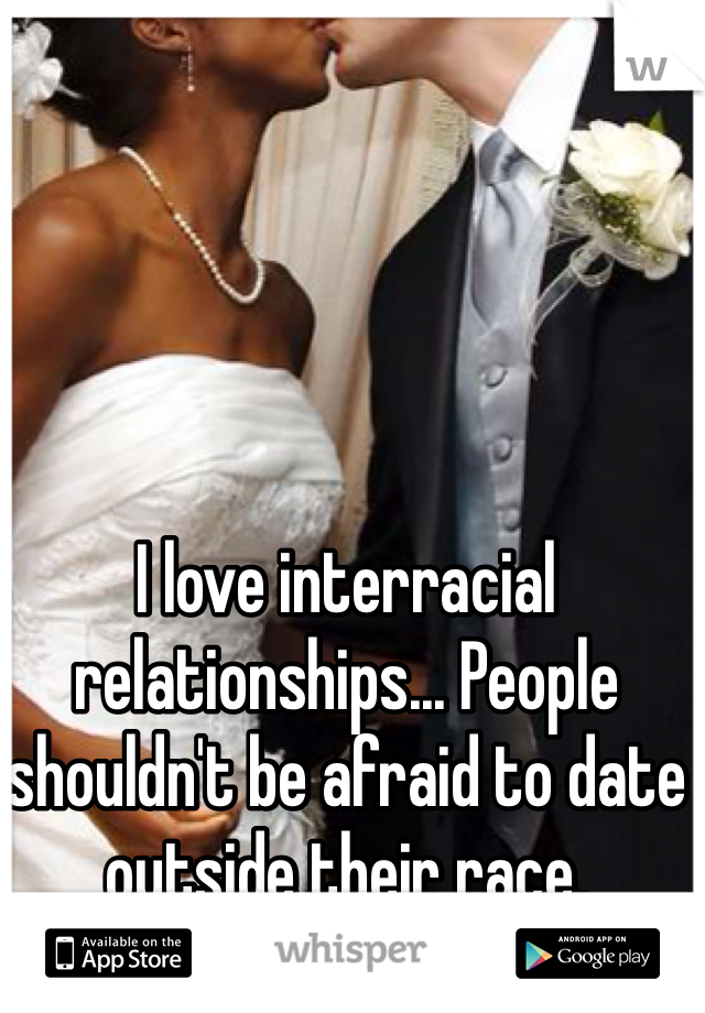 I love interracial relationships... People shouldn't be afraid to date outside their race.